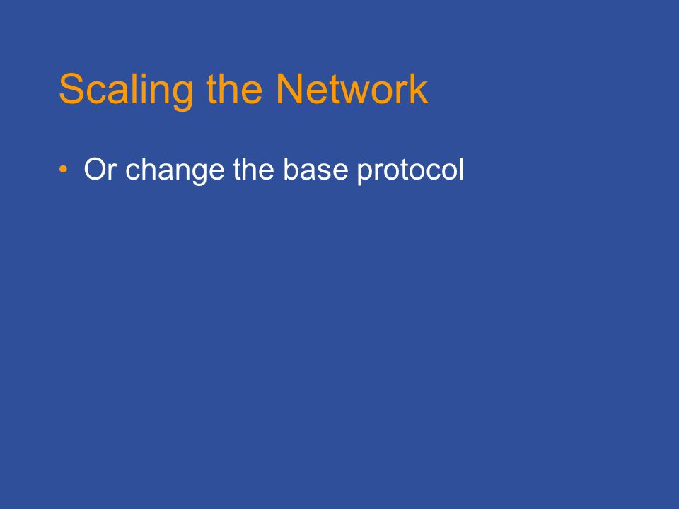 Scaling the Network Or change the base protocol