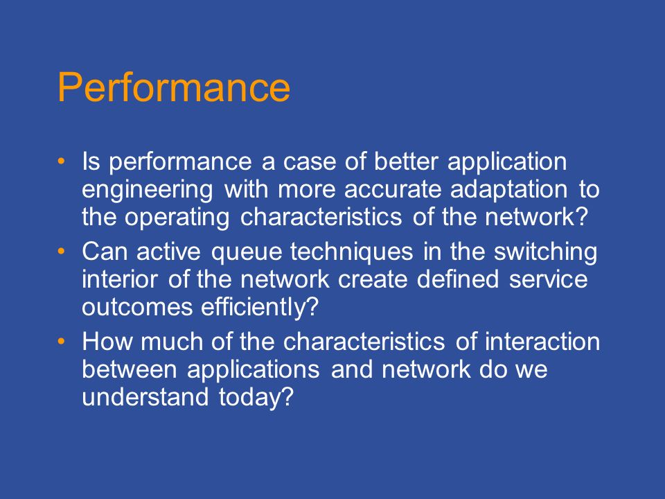 Performance Is performance a case of better application engineering with more accurate adaptation to the operating characteristics of the network.