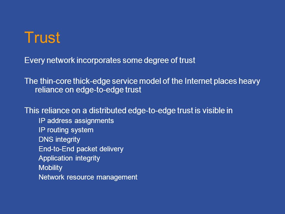 Trust Every network incorporates some degree of trust The thin-core thick-edge service model of the Internet places heavy reliance on edge-to-edge trust This reliance on a distributed edge-to-edge trust is visible in IP address assignments IP routing system DNS integrity End-to-End packet delivery Application integrity Mobility Network resource management