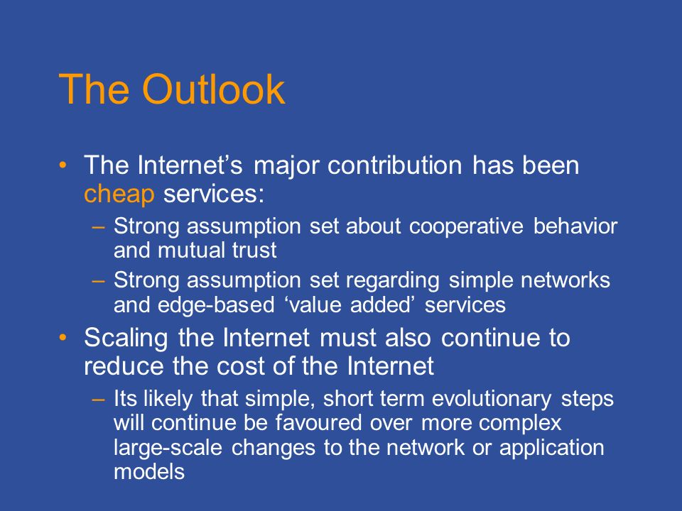 The Outlook The Internets major contribution has been cheap services: –Strong assumption set about cooperative behavior and mutual trust –Strong assumption set regarding simple networks and edge-based value added services Scaling the Internet must also continue to reduce the cost of the Internet –Its likely that simple, short term evolutionary steps will continue be favoured over more complex large-scale changes to the network or application models
