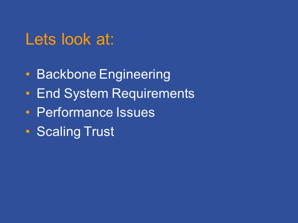 Lets look at: Backbone Engineering End System Requirements Performance Issues Scaling Trust