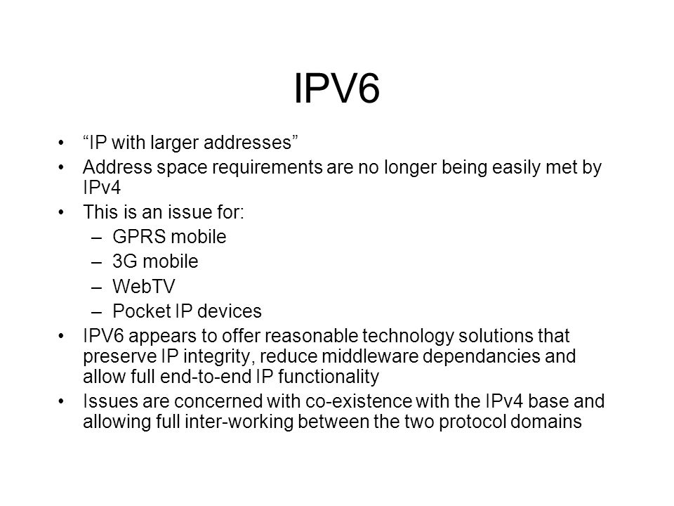 IPV6 IP with larger addresses Address space requirements are no longer being easily met by IPv4 This is an issue for: –GPRS mobile –3G mobile –WebTV –Pocket IP devices IPV6 appears to offer reasonable technology solutions that preserve IP integrity, reduce middleware dependancies and allow full end-to-end IP functionality Issues are concerned with co-existence with the IPv4 base and allowing full inter-working between the two protocol domains