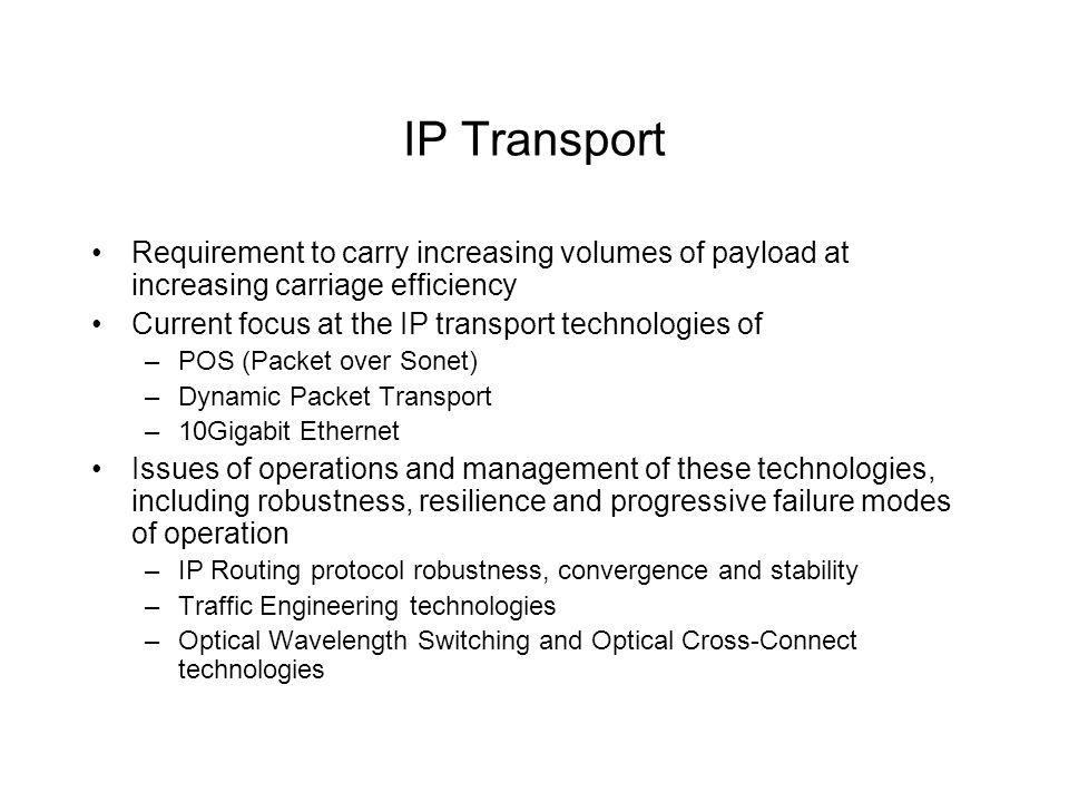 IP Transport Requirement to carry increasing volumes of payload at increasing carriage efficiency Current focus at the IP transport technologies of –POS (Packet over Sonet) –Dynamic Packet Transport –10Gigabit Ethernet Issues of operations and management of these technologies, including robustness, resilience and progressive failure modes of operation –IP Routing protocol robustness, convergence and stability –Traffic Engineering technologies –Optical Wavelength Switching and Optical Cross-Connect technologies