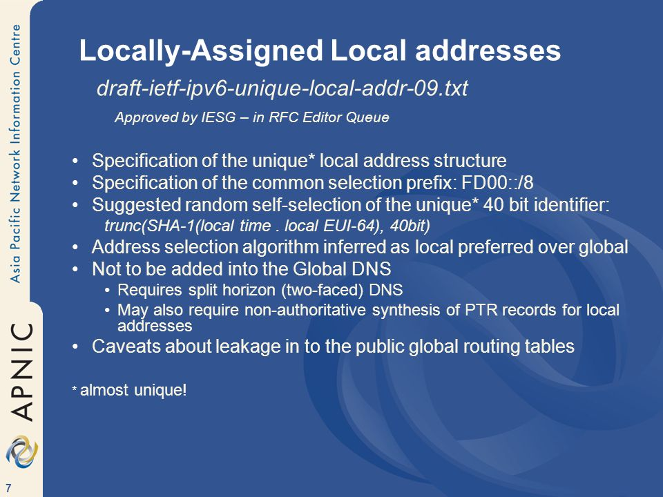 7 Locally-Assigned Local addresses draft-ietf-ipv6-unique-local-addr-09.txt Approved by IESG – in RFC Editor Queue Specification of the unique* local address structure Specification of the common selection prefix: FD00::/8 Suggested random self-selection of the unique* 40 bit identifier: trunc(SHA-1(local time.