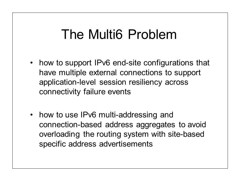 The Multi6 Problem how to support IPv6 end-site configurations that have multiple external connections to support application-level session resiliency across connectivity failure events how to use IPv6 multi-addressing and connection-based address aggregates to avoid overloading the routing system with site-based specific address advertisements
