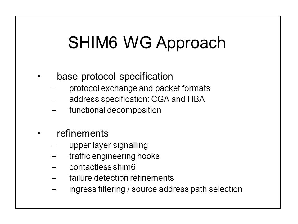 SHIM6 WG Approach base protocol specification –protocol exchange and packet formats –address specification: CGA and HBA –functional decomposition refinements –upper layer signalling –traffic engineering hooks –contactless shim6 –failure detection refinements –ingress filtering / source address path selection