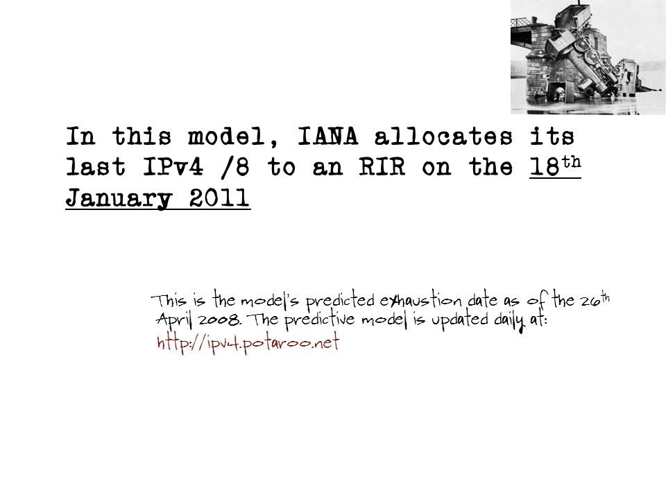 In this model, IANA allocates its last IPv4 /8 to an RIR on the 18 th January 2011 This is the model s predicted exhaustion date as of the 26 th April 2008.