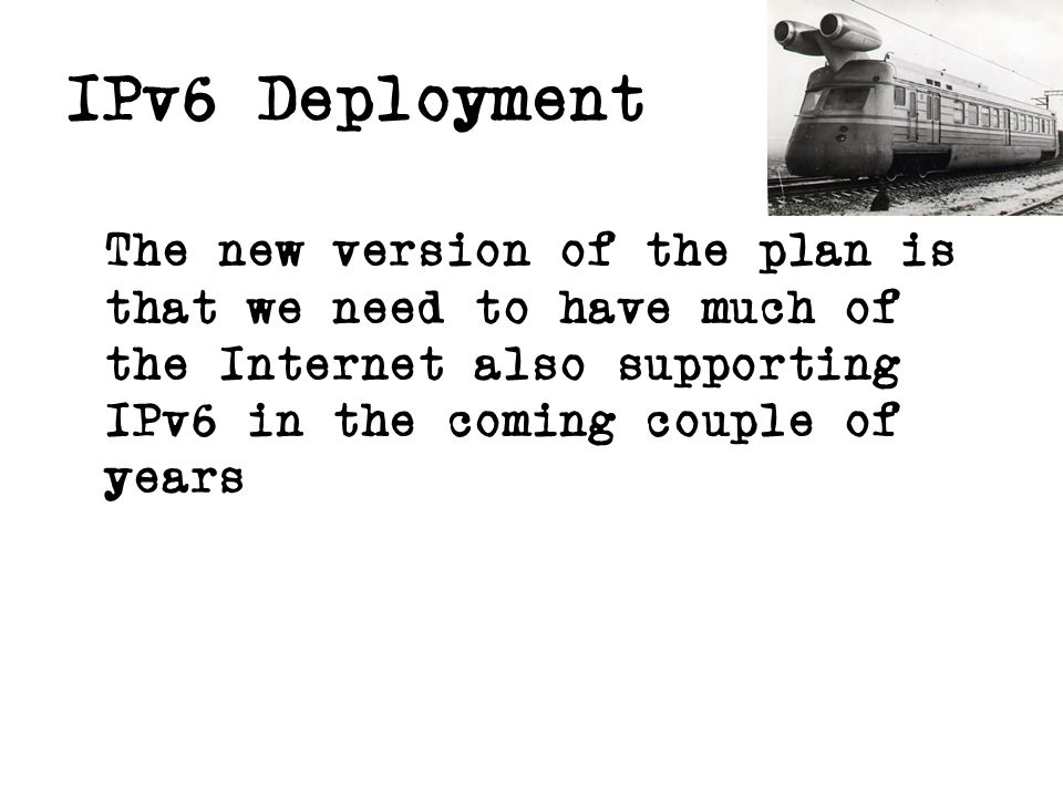 IPv6 Deployment The new version of the plan is that we need to have much of the Internet also supporting IPv6 in the coming couple of years