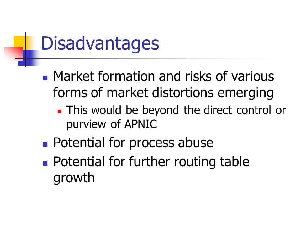 Disadvantages Market formation and risks of various forms of market distortions emerging This would be beyond the direct control or purview of APNIC Potential for process abuse Potential for further routing table growth