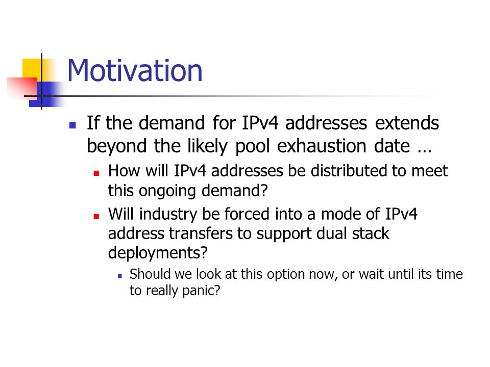 Motivation If the demand for IPv4 addresses extends beyond the likely pool exhaustion date … How will IPv4 addresses be distributed to meet this ongoing demand.