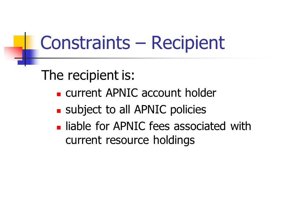 Constraints – Recipient The recipient is: current APNIC account holder subject to all APNIC policies liable for APNIC fees associated with current resource holdings