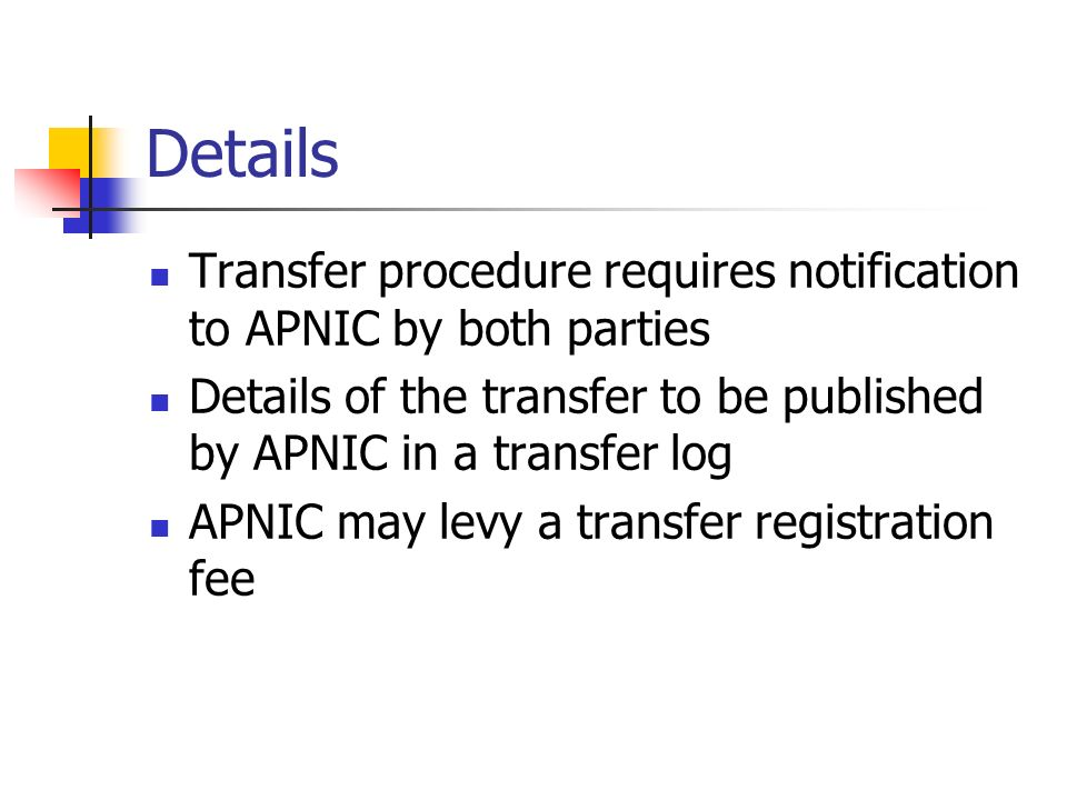 Details Transfer procedure requires notification to APNIC by both parties Details of the transfer to be published by APNIC in a transfer log APNIC may levy a transfer registration fee