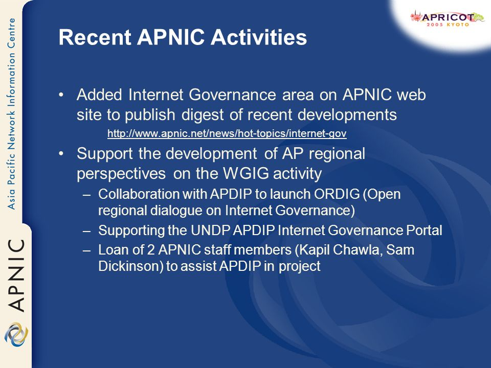 Recent APNIC Activities Added Internet Governance area on APNIC web site to publish digest of recent developments http://www.apnic.net/news/hot-topics/internet-gov Support the development of AP regional perspectives on the WGIG activity –Collaboration with APDIP to launch ORDIG (Open regional dialogue on Internet Governance) –Supporting the UNDP APDIP Internet Governance Portal –Loan of 2 APNIC staff members (Kapil Chawla, Sam Dickinson) to assist APDIP in project
