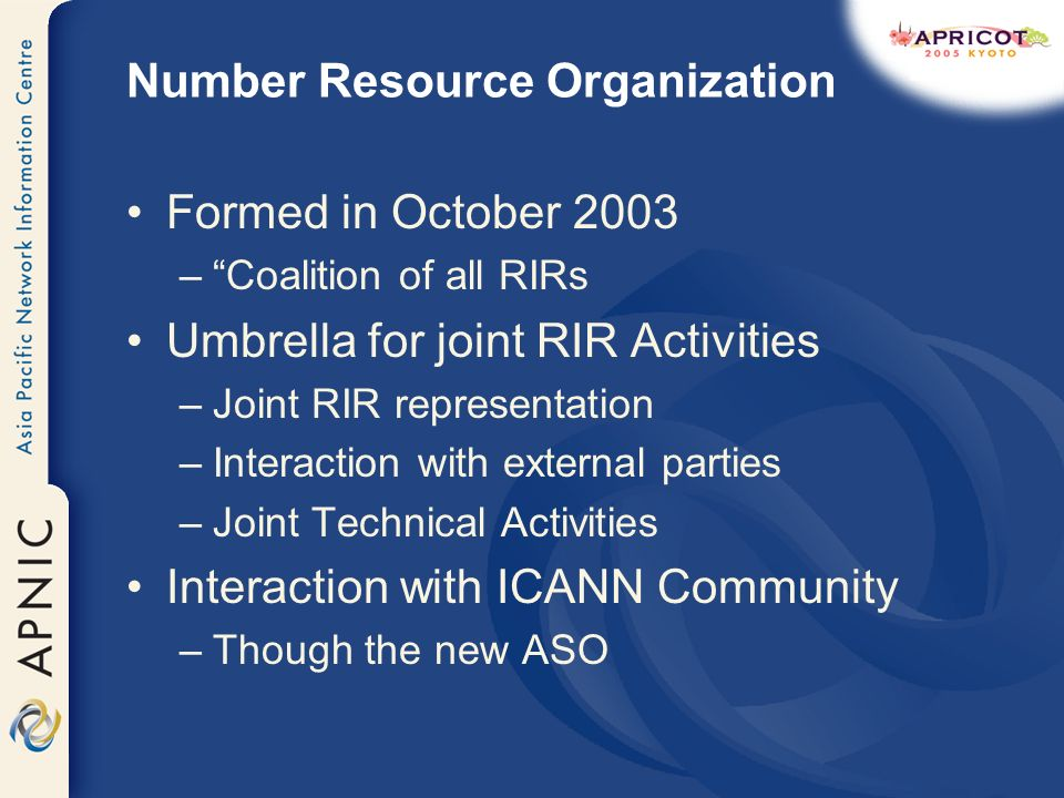 Number Resource Organization Formed in October 2003 –Coalition of all RIRs Umbrella for joint RIR Activities –Joint RIR representation –Interaction with external parties –Joint Technical Activities Interaction with ICANN Community –Though the new ASO
