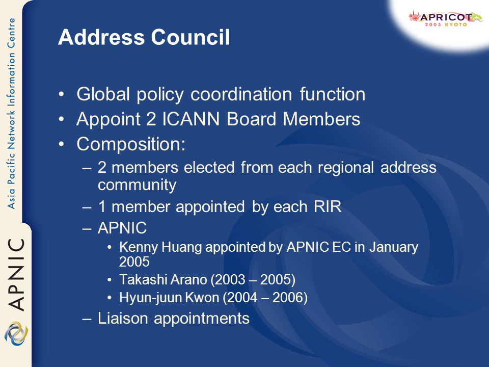 Address Council Global policy coordination function Appoint 2 ICANN Board Members Composition: –2 members elected from each regional address community –1 member appointed by each RIR –APNIC Kenny Huang appointed by APNIC EC in January 2005 Takashi Arano (2003 – 2005) Hyun-juun Kwon (2004 – 2006) –Liaison appointments