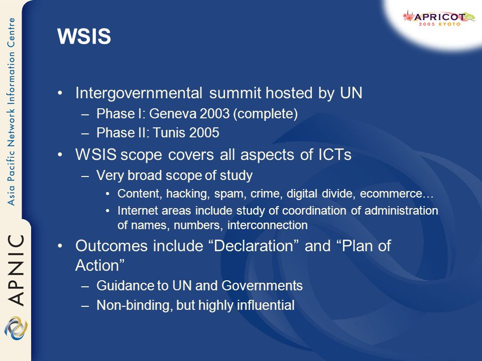 WSIS Intergovernmental summit hosted by UN –Phase I: Geneva 2003 (complete) –Phase II: Tunis 2005 WSIS scope covers all aspects of ICTs –Very broad scope of study Content, hacking, spam, crime, digital divide, ecommerce… Internet areas include study of coordination of administration of names, numbers, interconnection Outcomes include Declaration and Plan of Action –Guidance to UN and Governments –Non-binding, but highly influential