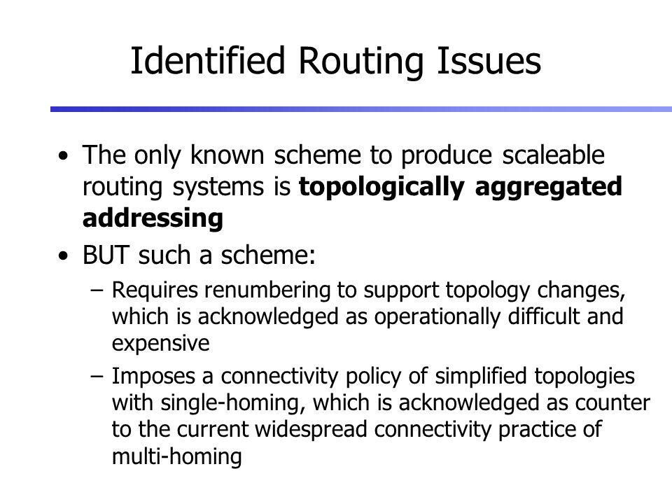 Identified Routing Issues The only known scheme to produce scaleable routing systems is topologically aggregated addressing BUT such a scheme: –Requires renumbering to support topology changes, which is acknowledged as operationally difficult and expensive –Imposes a connectivity policy of simplified topologies with single-homing, which is acknowledged as counter to the current widespread connectivity practice of multi-homing