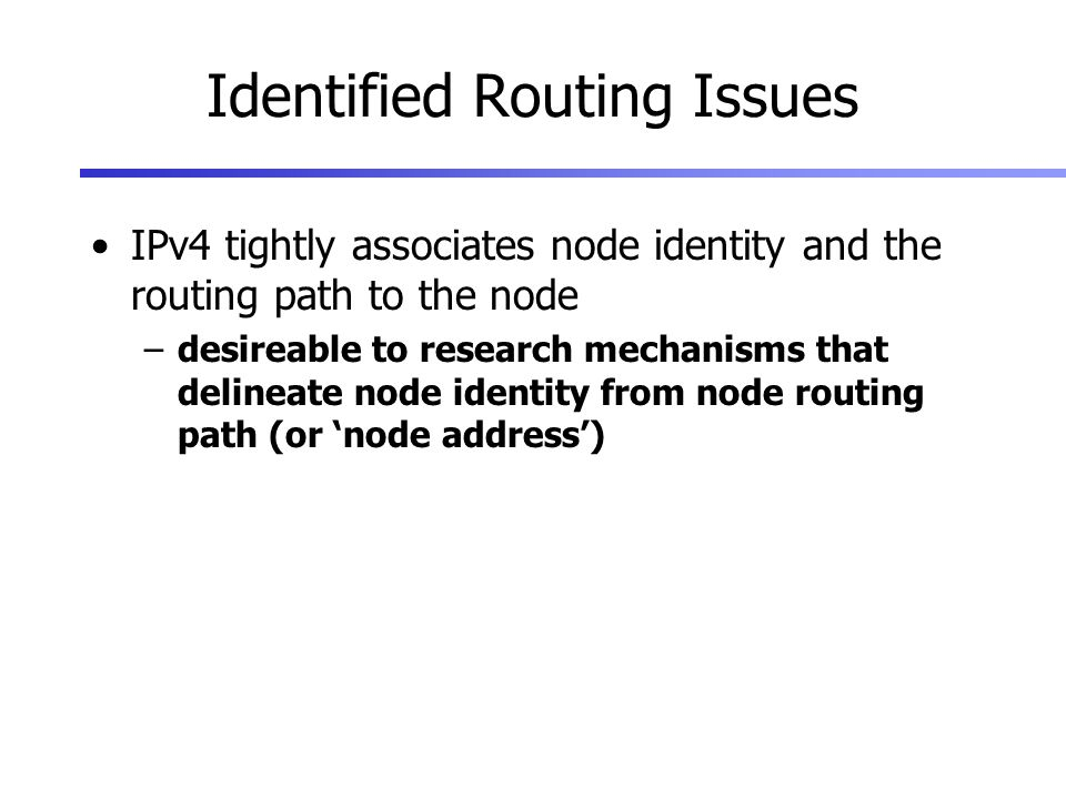 Identified Routing Issues IPv4 tightly associates node identity and the routing path to the node –desireable to research mechanisms that delineate node identity from node routing path (or node address)
