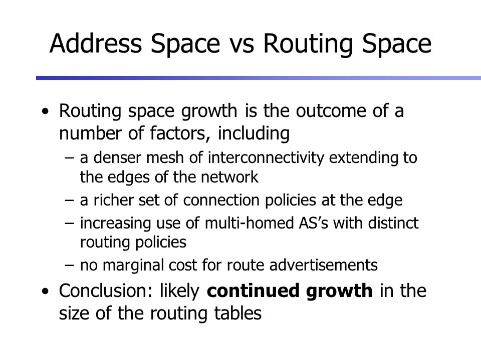 Address Space vs Routing Space Routing space growth is the outcome of a number of factors, including –a denser mesh of interconnectivity extending to the edges of the network –a richer set of connection policies at the edge –increasing use of multi-homed ASs with distinct routing policies –no marginal cost for route advertisements Conclusion: likely continued growth in the size of the routing tables