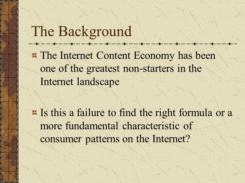 The Background The Internet Content Economy has been one of the greatest non-starters in the Internet landscape Is this a failure to find the right formula or a more fundamental characteristic of consumer patterns on the Internet
