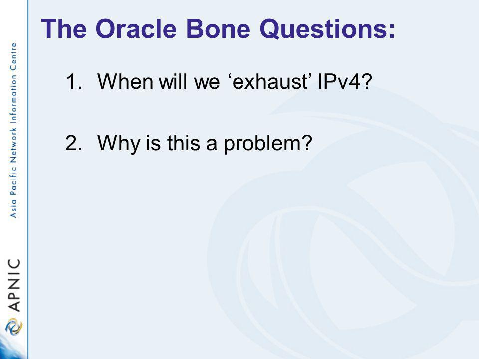 The Oracle Bone Questions: 1.When will we exhaust IPv4 2.Why is this a problem