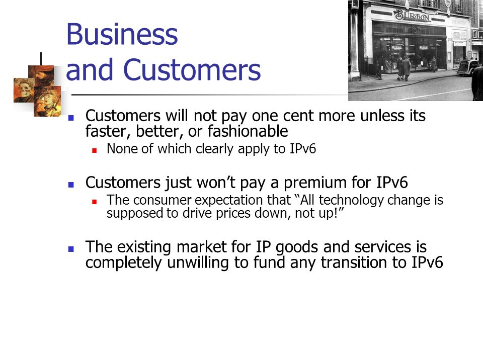 Business and Customers Customers will not pay one cent more unless its faster, better, or fashionable None of which clearly apply to IPv6 Customers just wont pay a premium for IPv6 The consumer expectation that All technology change is supposed to drive prices down, not up.