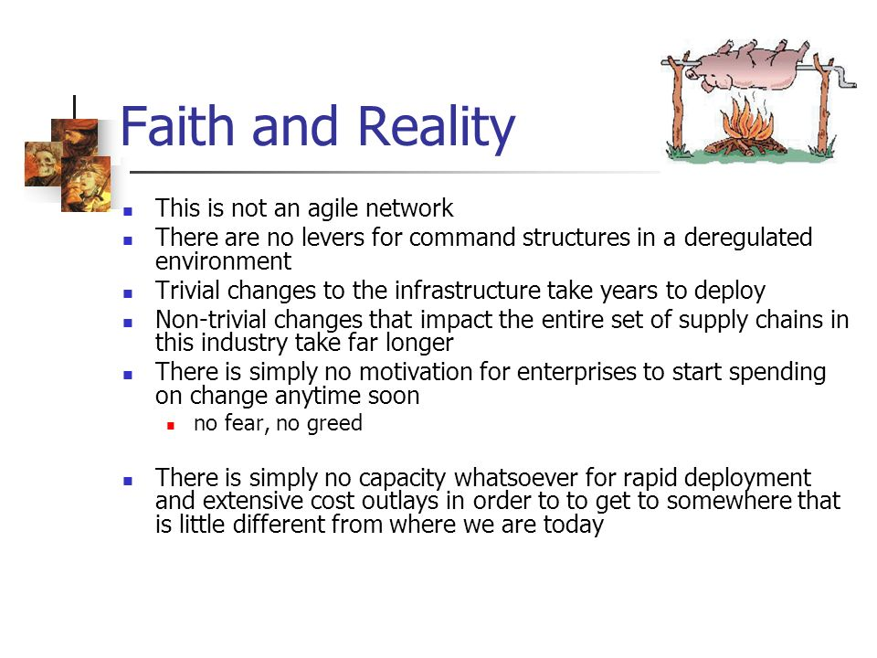 Faith and Reality This is not an agile network There are no levers for command structures in a deregulated environment Trivial changes to the infrastructure take years to deploy Non-trivial changes that impact the entire set of supply chains in this industry take far longer There is simply no motivation for enterprises to start spending on change anytime soon no fear, no greed There is simply no capacity whatsoever for rapid deployment and extensive cost outlays in order to to get to somewhere that is little different from where we are today
