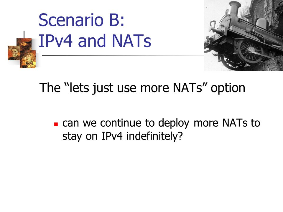 Scenario B: IPv4 and NATs The lets just use more NATs option can we continue to deploy more NATs to stay on IPv4 indefinitely