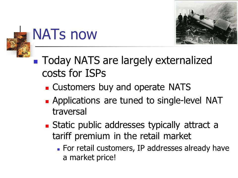 NATs now Today NATS are largely externalized costs for ISPs Customers buy and operate NATS Applications are tuned to single-level NAT traversal Static public addresses typically attract a tariff premium in the retail market For retail customers, IP addresses already have a market price!