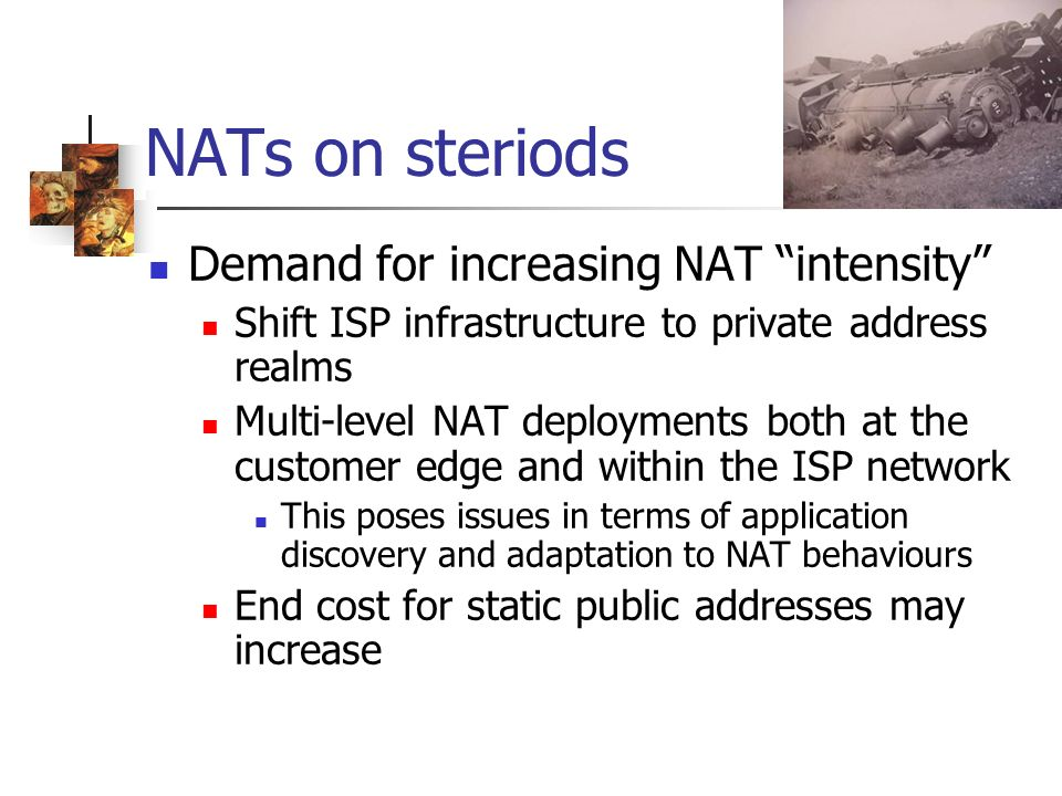 NATs on steriods Demand for increasing NAT intensity Shift ISP infrastructure to private address realms Multi-level NAT deployments both at the customer edge and within the ISP network This poses issues in terms of application discovery and adaptation to NAT behaviours End cost for static public addresses may increase