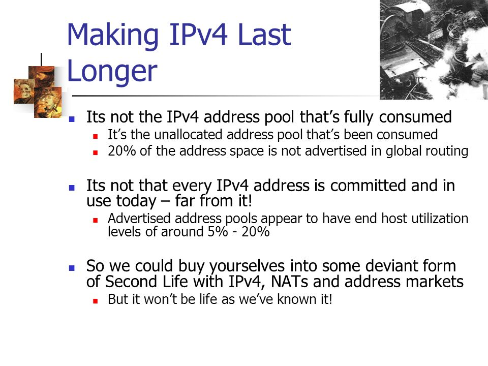 Making IPv4 Last Longer Its not the IPv4 address pool thats fully consumed Its the unallocated address pool thats been consumed 20% of the address space is not advertised in global routing Its not that every IPv4 address is committed and in use today – far from it.