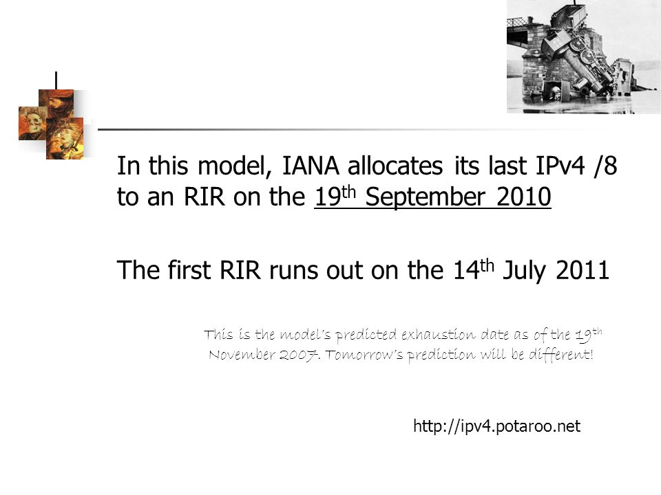 In this model, IANA allocates its last IPv4 /8 to an RIR on the 19 th September 2010 The first RIR runs out on the 14 th July 2011 This is the models predicted exhaustion date as of the 19 th November 2007.
