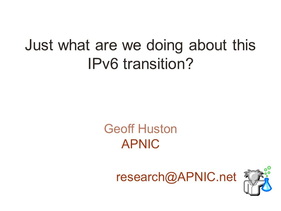 Just what are we doing about this IPv6 transition Geoff Huston APNIC research@APNIC.net