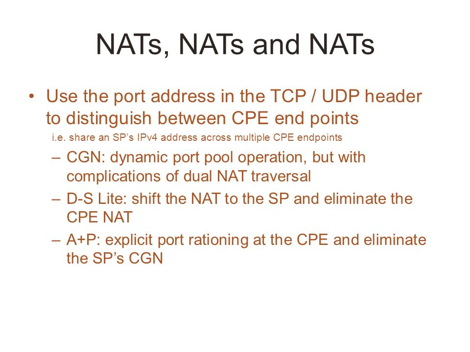 NATs, NATs and NATs Use the port address in the TCP / UDP header to distinguish between CPE end points i.e.