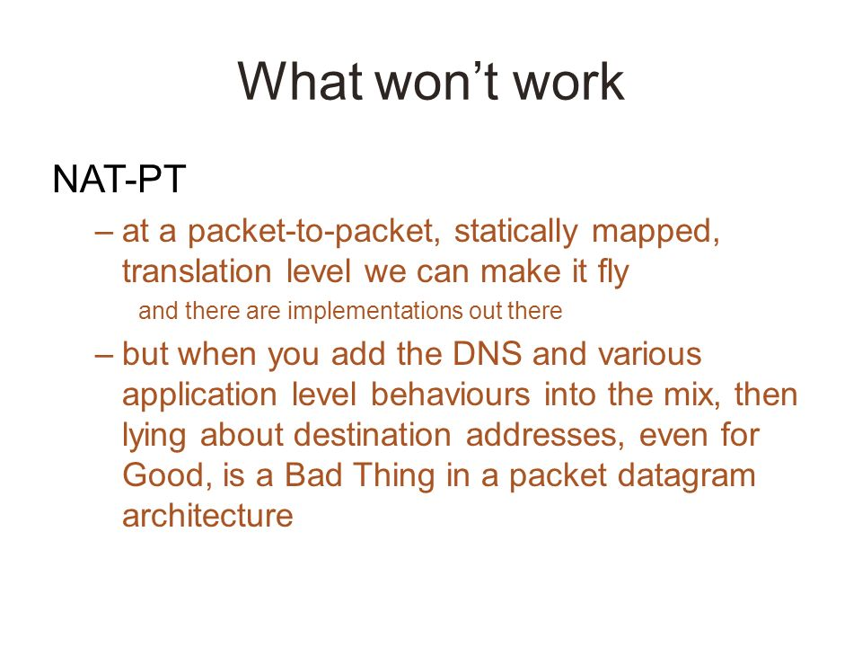 What wont work NAT-PT –at a packet-to-packet, statically mapped, translation level we can make it fly and there are implementations out there –but when you add the DNS and various application level behaviours into the mix, then lying about destination addresses, even for Good, is a Bad Thing in a packet datagram architecture