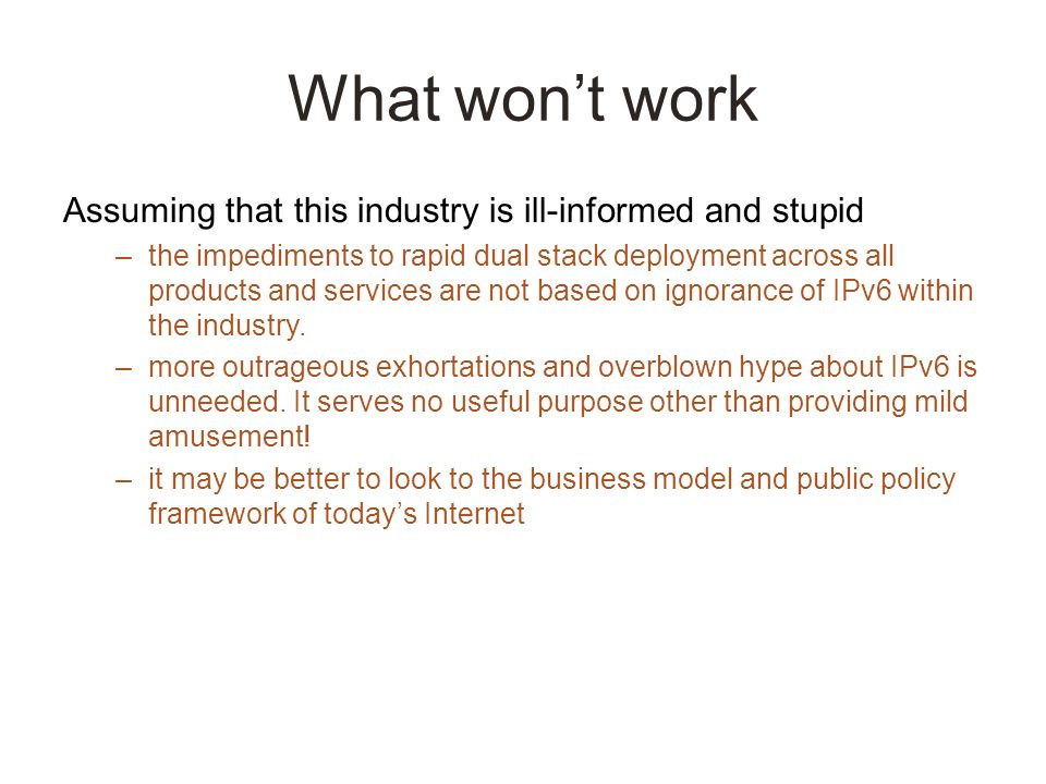 What wont work Assuming that this industry is ill-informed and stupid –the impediments to rapid dual stack deployment across all products and services are not based on ignorance of IPv6 within the industry.