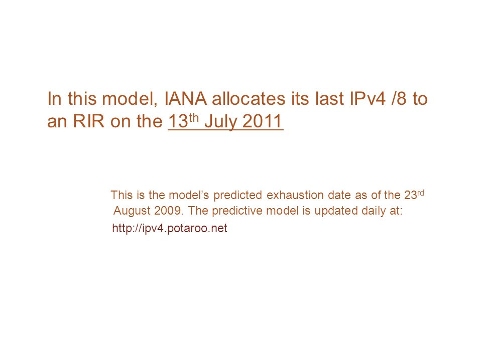 In this model, IANA allocates its last IPv4 /8 to an RIR on the 13 th July 2011 This is the models predicted exhaustion date as of the 23 rd August 2009.