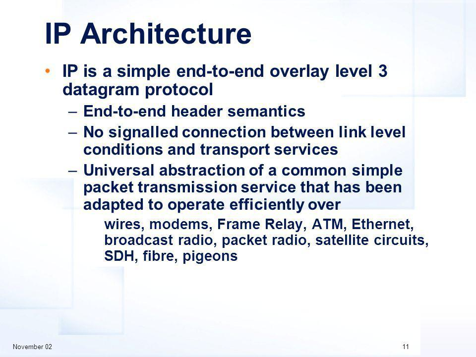 November 0211 IP Architecture IP is a simple end-to-end overlay level 3 datagram protocol –End-to-end header semantics –No signalled connection between link level conditions and transport services –Universal abstraction of a common simple packet transmission service that has been adapted to operate efficiently over wires, modems, Frame Relay, ATM, Ethernet, broadcast radio, packet radio, satellite circuits, SDH, fibre, pigeons