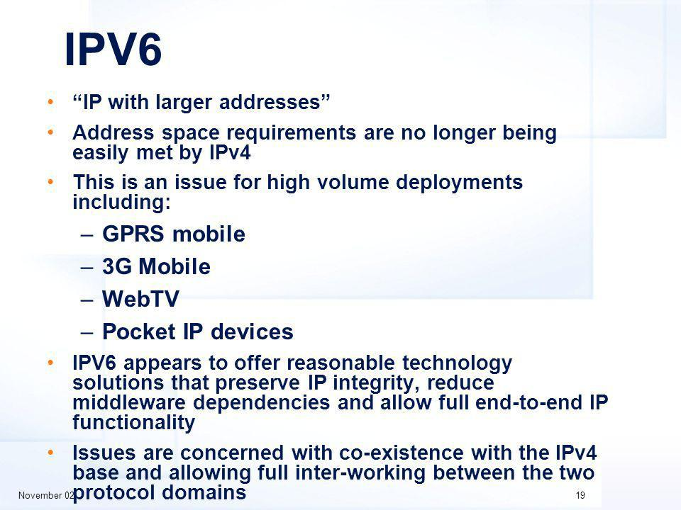 November 0219 IPV6 IP with larger addresses Address space requirements are no longer being easily met by IPv4 This is an issue for high volume deployments including: –GPRS mobile –3G Mobile –WebTV –Pocket IP devices IPV6 appears to offer reasonable technology solutions that preserve IP integrity, reduce middleware dependencies and allow full end-to-end IP functionality Issues are concerned with co-existence with the IPv4 base and allowing full inter-working between the two protocol domains