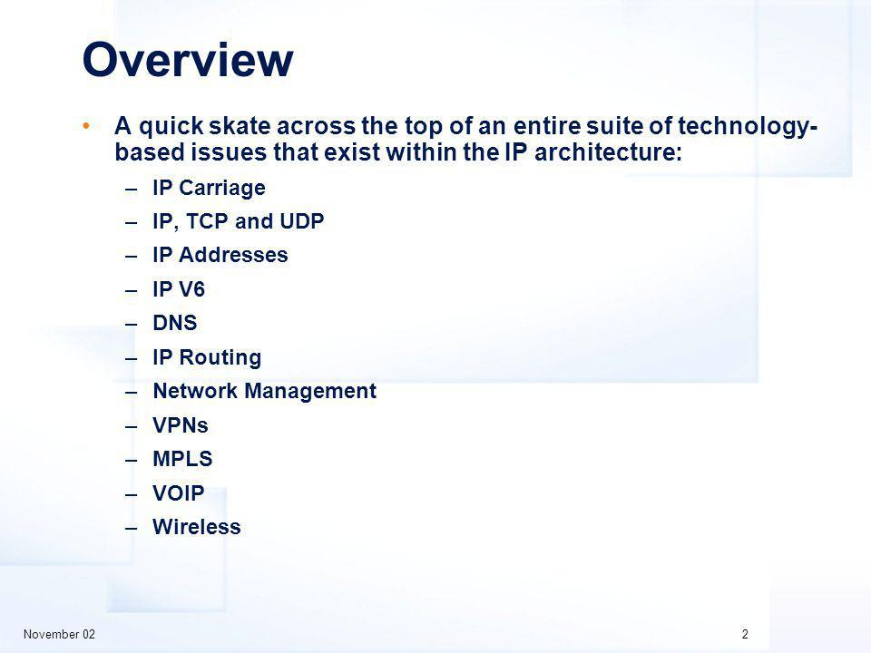 November 022 Overview A quick skate across the top of an entire suite of technology- based issues that exist within the IP architecture: –IP Carriage –IP, TCP and UDP –IP Addresses –IP V6 –DNS –IP Routing –Network Management –VPNs –MPLS –VOIP –Wireless