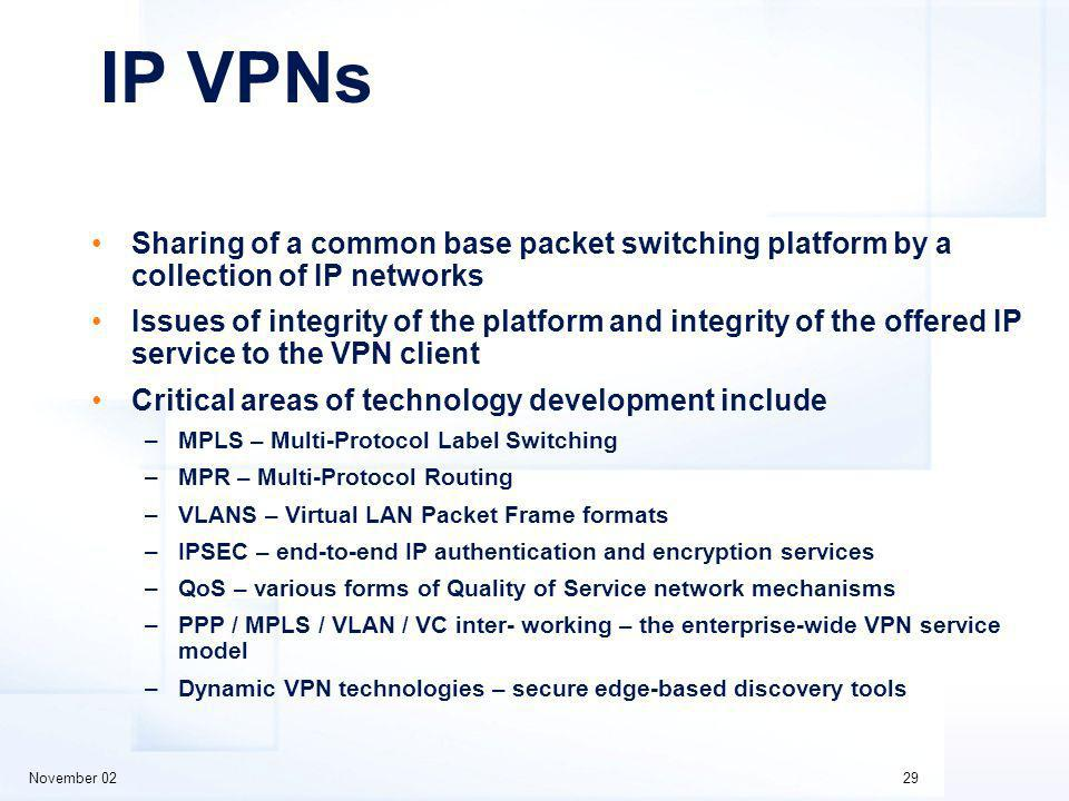 November 0229 IP VPNs Sharing of a common base packet switching platform by a collection of IP networks Issues of integrity of the platform and integrity of the offered IP service to the VPN client Critical areas of technology development include –MPLS – Multi-Protocol Label Switching –MPR – Multi-Protocol Routing –VLANS – Virtual LAN Packet Frame formats –IPSEC – end-to-end IP authentication and encryption services –QoS – various forms of Quality of Service network mechanisms –PPP / MPLS / VLAN / VC inter- working – the enterprise-wide VPN service model –Dynamic VPN technologies – secure edge-based discovery tools