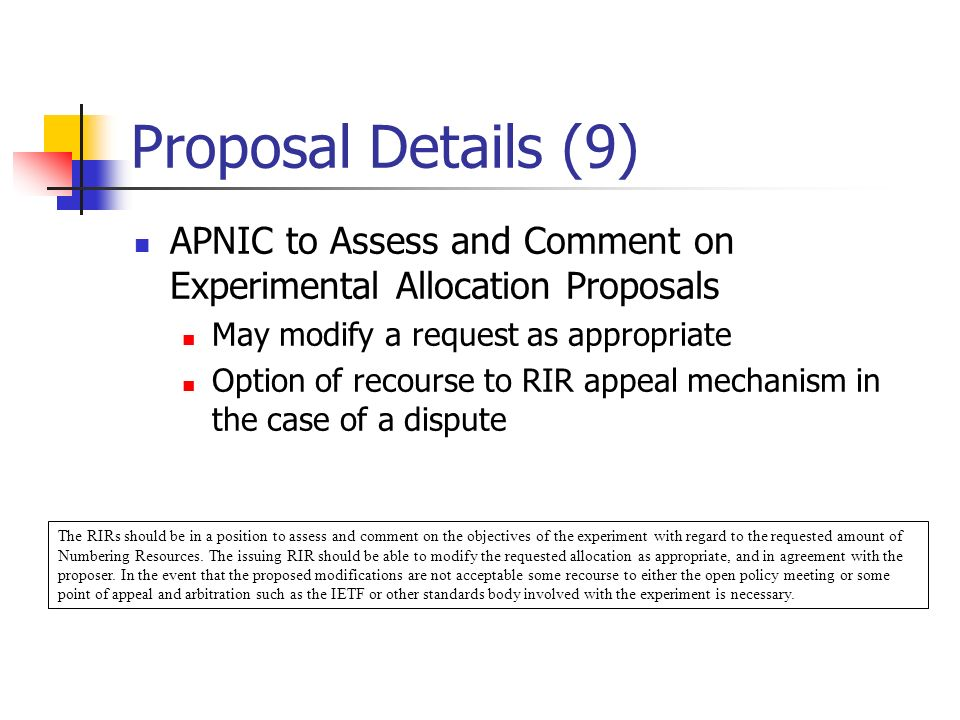 Proposal Details (9) APNIC to Assess and Comment on Experimental Allocation Proposals May modify a request as appropriate Option of recourse to RIR appeal mechanism in the case of a dispute The RIRs should be in a position to assess and comment on the objectives of the experiment with regard to the requested amount of Numbering Resources.