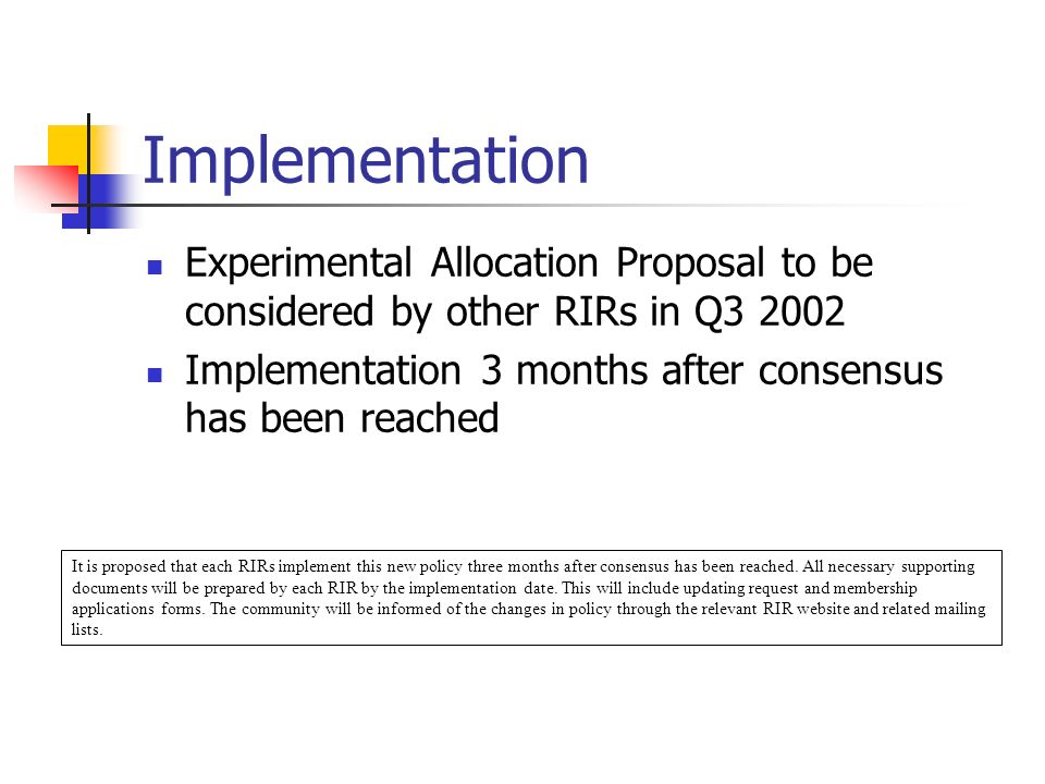 Implementation Experimental Allocation Proposal to be considered by other RIRs in Q Implementation 3 months after consensus has been reached It is proposed that each RIRs implement this new policy three months after consensus has been reached.