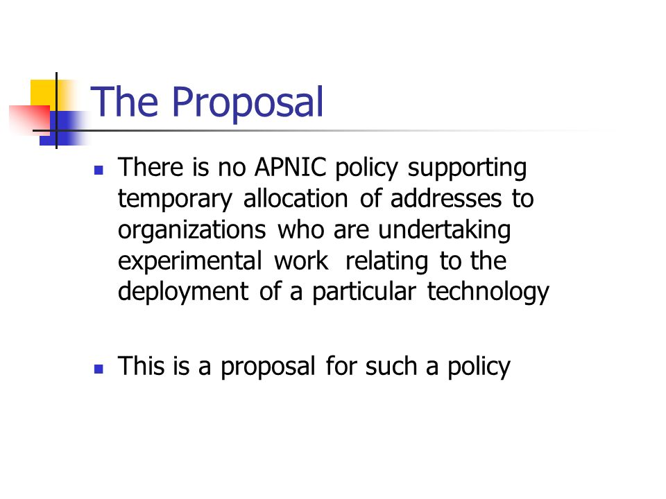 The Proposal There is no APNIC policy supporting temporary allocation of addresses to organizations who are undertaking experimental work relating to the deployment of a particular technology This is a proposal for such a policy