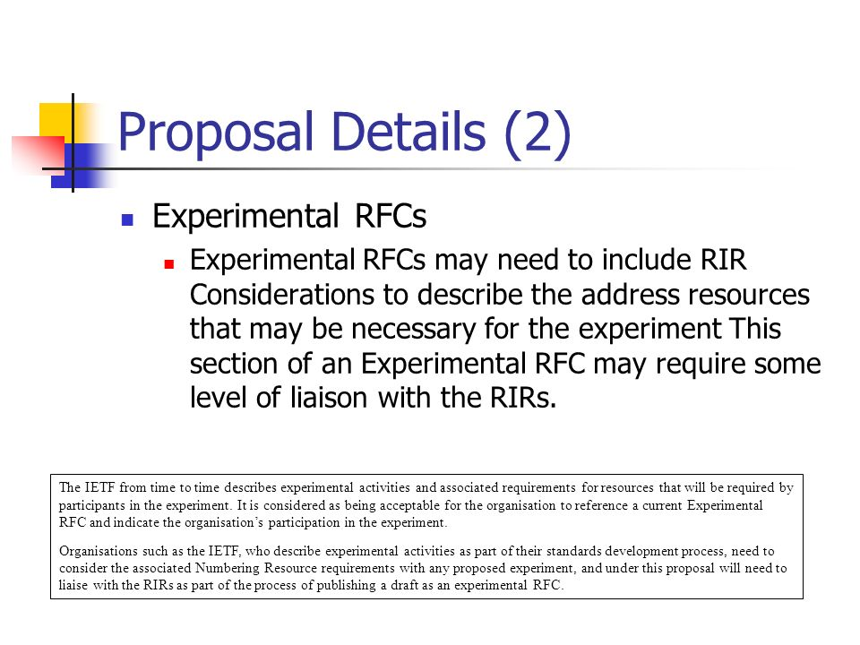 Proposal Details (2) Experimental RFCs Experimental RFCs may need to include RIR Considerations to describe the address resources that may be necessary for the experiment This section of an Experimental RFC may require some level of liaison with the RIRs.