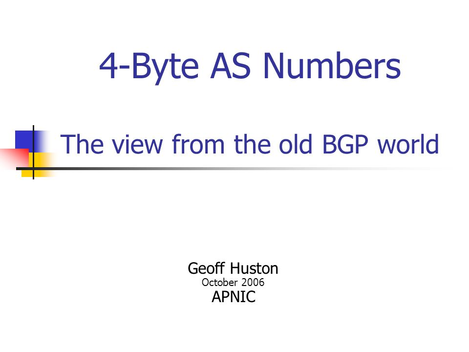 4-Byte AS Numbers The view from the old BGP world Geoff Huston October 2006 APNIC