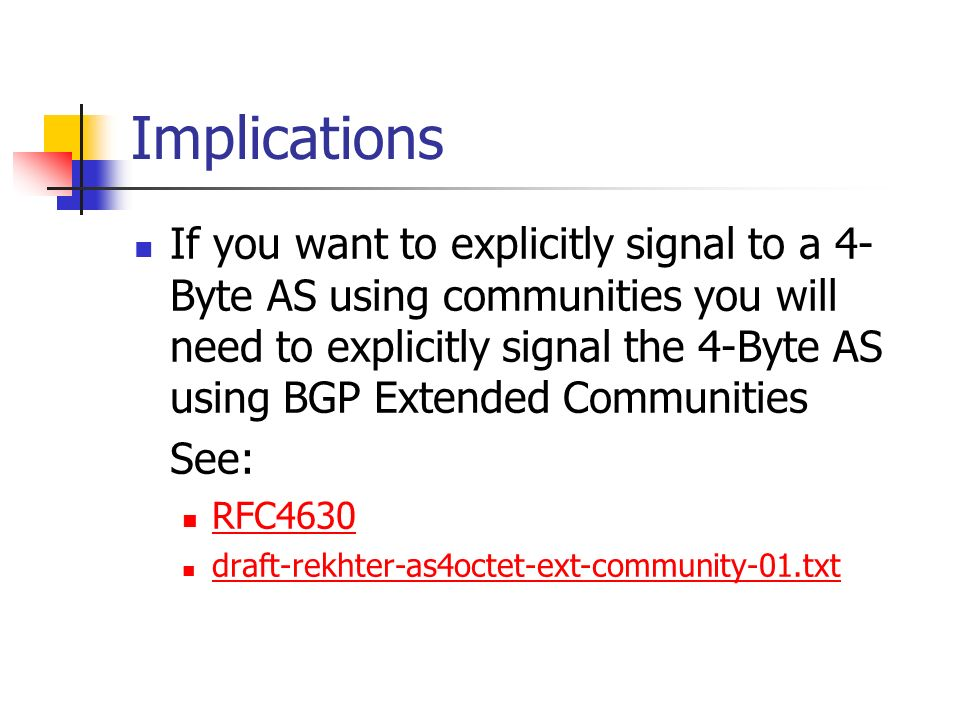 Implications If you want to explicitly signal to a 4- Byte AS using communities you will need to explicitly signal the 4-Byte AS using BGP Extended Communities See: RFC4630 draft-rekhter-as4octet-ext-community-01.txt