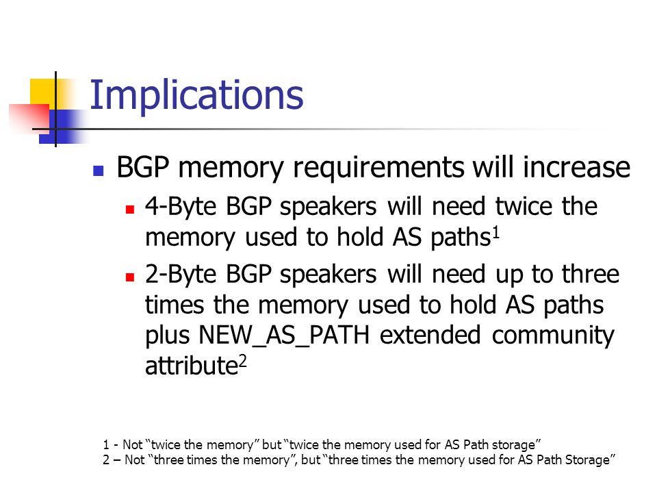 Implications BGP memory requirements will increase 4-Byte BGP speakers will need twice the memory used to hold AS paths 1 2-Byte BGP speakers will need up to three times the memory used to hold AS paths plus NEW_AS_PATH extended community attribute 2 1 - Not twice the memory but twice the memory used for AS Path storage 2 – Not three times the memory, but three times the memory used for AS Path Storage