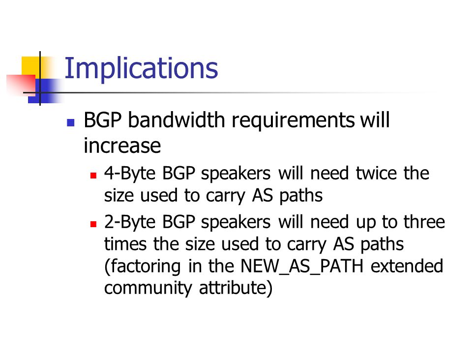 Implications BGP bandwidth requirements will increase 4-Byte BGP speakers will need twice the size used to carry AS paths 2-Byte BGP speakers will need up to three times the size used to carry AS paths (factoring in the NEW_AS_PATH extended community attribute)