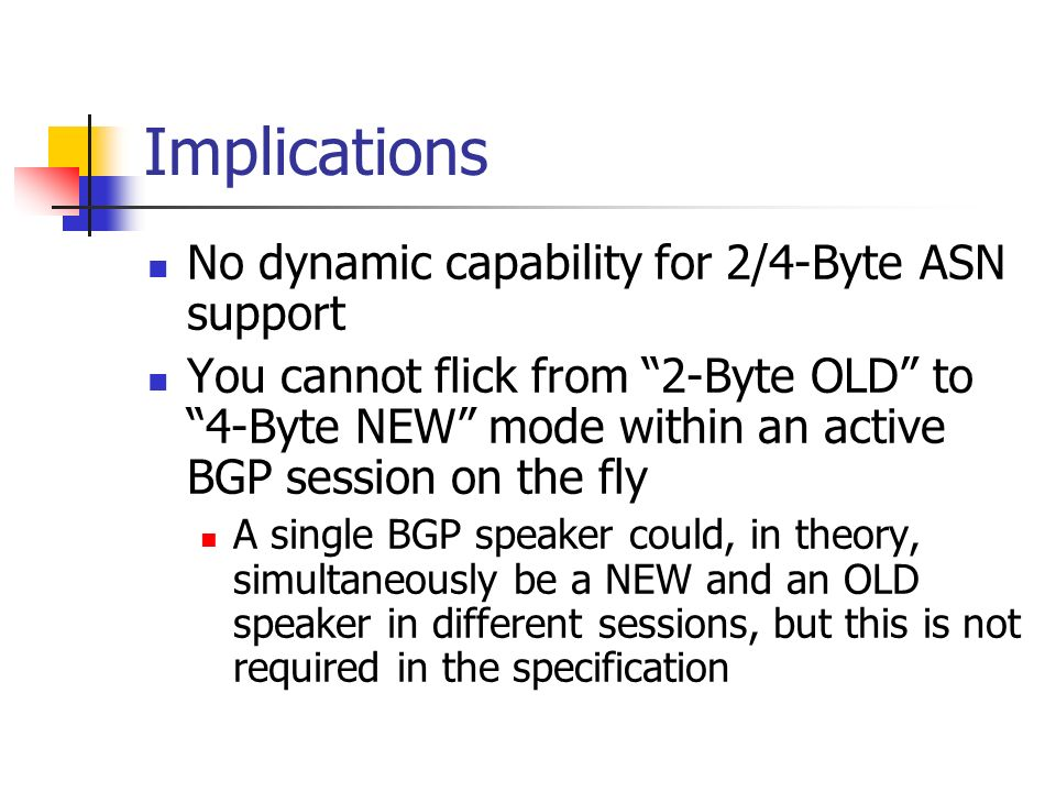 Implications No dynamic capability for 2/4-Byte ASN support You cannot flick from 2-Byte OLD to 4-Byte NEW mode within an active BGP session on the fly A single BGP speaker could, in theory, simultaneously be a NEW and an OLD speaker in different sessions, but this is not required in the specification